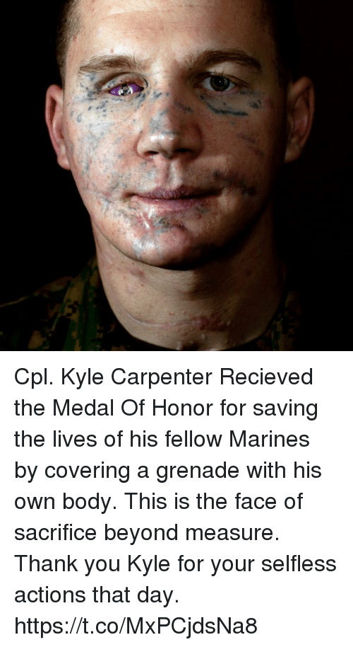 Memes, Thank You, and Marines: Cpl. Kyle Carpenter Recieved the Medal Of Honor for saving the lives of his fellow Marines by covering a grenade with his own body. This is the face of sacrifice beyond measure. Thank you Kyle for your selfless actions that day. https://t.co/MxPCjdsNa8