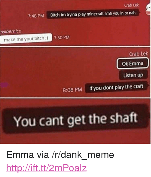 """Bitch, Dank, and Meme: Crab Lek  7:48 PM  Bitch im tryina play minecraft smh you in or nah  vilbernice  make me your bitch:  7:50 PM  Crab Lek  Ok Emma  Listen up  If you dont play the craft  8:08 PM  You cant get the shaft <p>Emma via /r/dank_meme <a href=""""http://ift.tt/2mPoalz"""">http://ift.tt/2mPoalz</a></p>"""