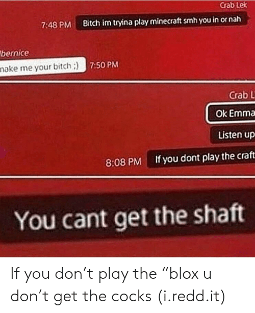"Bitch, Minecraft, and Smh: Crab Lek  7:48 PM Bitch im tryina play minecraft smh you in or nah  bernice  nake me your bitch:)  7:50 PM  Crab L  Ok Emma  Listen up  If you dont play the craft  8:08 PM  You cant get the shatt If you don't play the ""blox u don't get the cocks (i.redd.it)"