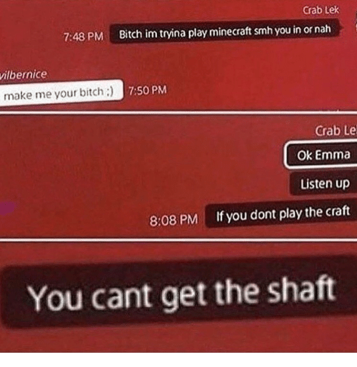 Bitch, Minecraft, and Smh: Crab Lek  7:48 PM  Bitch im tryina play minecraft smh you in or nah  ilbernice  make me your bitch;)  7:50 PM  Crab Le  Ok Emma  Listen up  If you dont play the craft  8:08 PM  You cant get the shaft