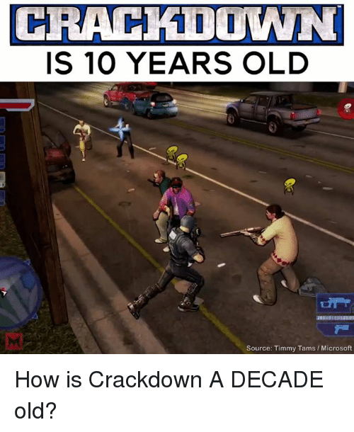 Memes, Microsoft, and Old: CRACKDOWN  IS 10 YEARS OLD  Source: Timmy Tams l Microsoft How is Crackdown A DECADE old?