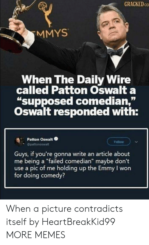 """Dank, Memes, and Target: CRACKED CO  MMYS  When The Daily Wire  called Patton Oswalt a  """"supposed comedian,""""  Oswalt responded with:  Patton Oswalt  Follow  Opattonoswalt  Guys, if you're gonna write an article about  me being a """"failed comedian"""" maybe don't  use a pic of me holding up the Emmy I won  for doing comedy? When a picture contradicts itself by HeartBreakKid99 MORE MEMES"""