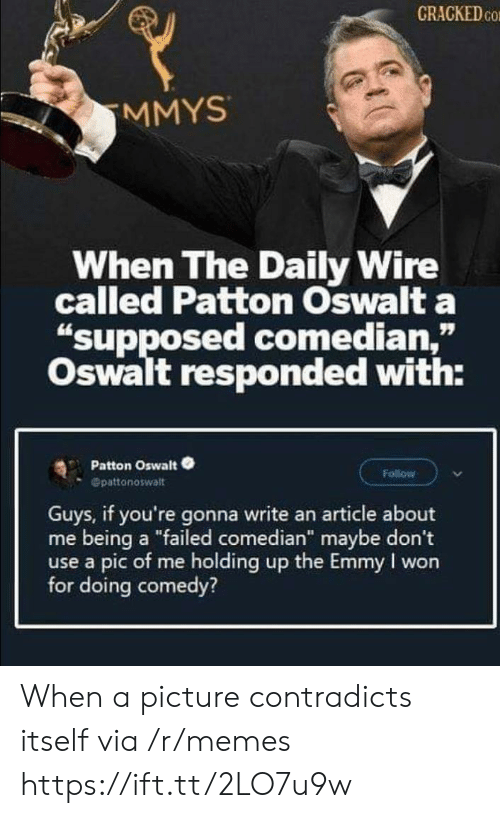 """Memes, I Won, and Cracked: CRACKED CO  MMYS  When The Daily Wire  called Patton Oswalt a  """"supposed comedian,""""  Oswalt responded with:  Patton Oswalt  Follow  Opattonoswalt  Guys, if you're gonna write an article about  me being a """"failed comedian"""" maybe don't  use a pic of me holding up the Emmy I won  for doing comedy? When a picture contradicts itself via /r/memes https://ift.tt/2LO7u9w"""