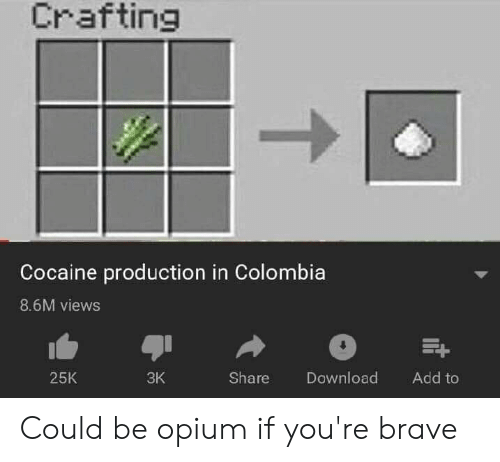 Brave, Cocaine, and Colombia: Crafting  Cocaine production in Colombia  8.6M views  25K  3K  Share Download Add to Could be opium if you're brave