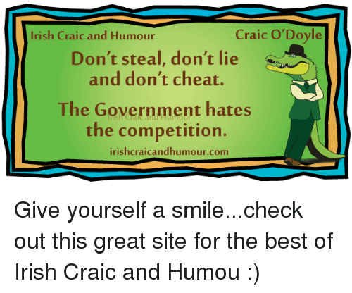 Craic O'Doyle Irish Craic and Humour Don't Steal Don't Lie and Don't Cheat  the Government Hates the Competition Irishcraicandhumour Com Give Yourself a  Smilecheck Out This Great Site for the Best of