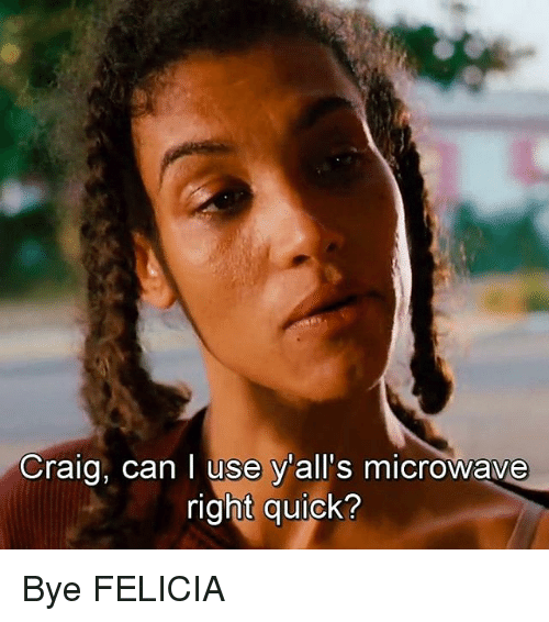 craig can i use yalls microwave right quick bye felicia 23800500 ✅ 25 best memes about felicia felicia memes