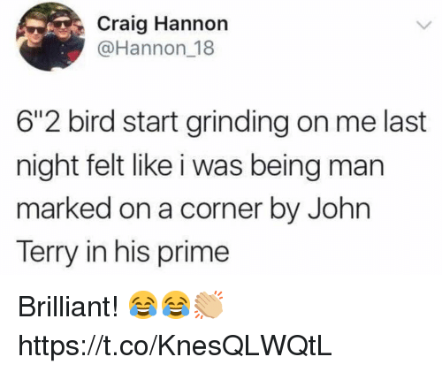 "Soccer, Craig, and Brilliant: Craig Hannon  @Hannon 18  6""2 bird start grinding on me last  night felt like i was being man  marked on a corner by John  Terry in his prime Brilliant! 😂😂👏🏼 https://t.co/KnesQLWQtL"