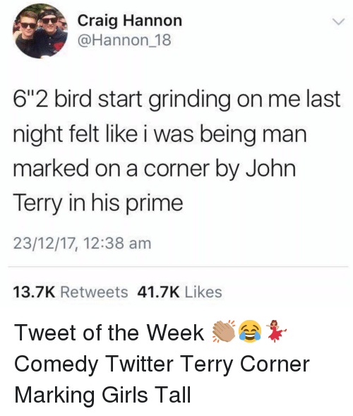 "Girls, Memes, and Twitter: Craig Hannon  @Hannon 18  6""2 bird start grinding on me last  night felt like i was being man  marked on a corner by John  Terry in his prime  23/12/17, 12:38 am  13.7K Retweets 41.7K Likes Tweet of the Week 👏🏽😂💃🏽 Comedy Twitter Terry Corner Marking Girls Tall"
