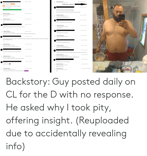 Big Dick, Craigslist, and Crazy: craigslist 6874323315  to 79c8d3f1d3de35eaa86f95c7a941092a  Apr 25, 2019, 12 07 PM  Apr 25, 2019, 10:36 AM  to 79c8d3f1d3de35eaa86195c78941092a  Dude sent a picture  I think it's because you're in  is a highly homophobic (and racist) area. I's rather sad.  Apr 25, 2019, 12 07 PM  Good luck on your endeavor  Neither do I. And Google won't yield many results regarding me  But, I won't be texting. Like I said, I'm not looking for anything  Curious why you live in Loda, of all places, when you arent from around here, though  craigslist 6874323315  to 79c8d3f1d3de35eaa86f95c7a941092a-  Apr 25, 2019,10:39 AM  craigslist 6874323315  Apr 25, 2019, 12:09 PM  Wait wuts up. How r u  to 79c8d3f1d3de35eaa86195c7a941092a  I am though lol. I grew up behind the junk yard  craigslist 6874323315  Apr 25, 2019,11.01 AM  to 79c8d3f1d3de35eaa86195c78941092a  Apr 25, 2019, 12:13 PM  to craigslist  ?mm  Hold  up... you cannot be serious with that icecream tub  Apr 25, 2019, 11:23 AM  craigslist 6874323315  to craigslist  Thu, Apr 25, 12:15 PM  to 79c8d3f1d3de35eaa86195c7a941092a  I really only responded to give you an answer. I dont have a dick, so not whi  Lol was cleaning up  Thu, Apr 25, 12-18 PM  craigslist 6874323315  Apr 25, 2019, 11:25 AM  to craigslist  to 79c8d311d3de35eaa86195c78941092a  Such an opportune time to take a photol  I'm bi. N tbh may sound crazy not even into guys, like attracted to them. I just like big dick. Attracted to females only  craigslist 6874323315  Thu, Apr 25, 12:20 PM  Apr 25, 2019, 11:35 AM  to 79c8d3f1d3de35eaa86f95c7a941092a  to craigsl ist  For u lol  Not crazy. People like what they like. That said, I'm not really looking for anything. I typically just troll Craigslist for Reddit material niniceguys, ridelusionalcraigslist  and r ChoosingBeggars are great  Apr 25, 2019, 12 22 PM  to craigslist  For sure. I haven't had a good laugh in a while.  craigslist 6874323315  Thu, Apr 25, 11:39 AM  to 79c8d3f1d3de35eaa86f95c7a