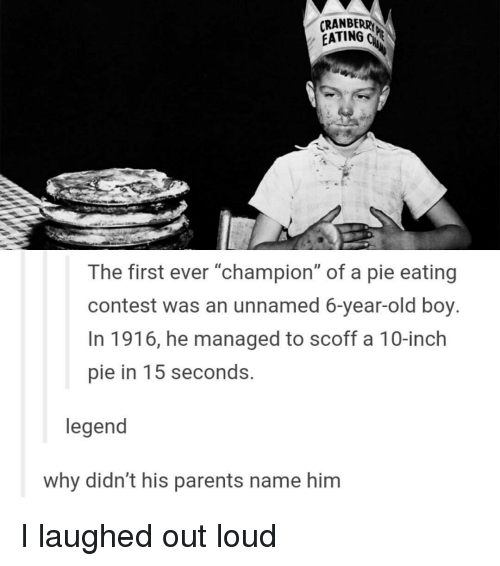 """Memes, 🤖, and Legend: CRANBERRY  EATING GR  The first ever """"champion"""" of a pie eating  contest was an unnamed 6-year-old boy.  In 1916, he managed to scoff a 10-inch  pie in 15 seconds.  legend  why didn't his parents name him I laughed out loud"""