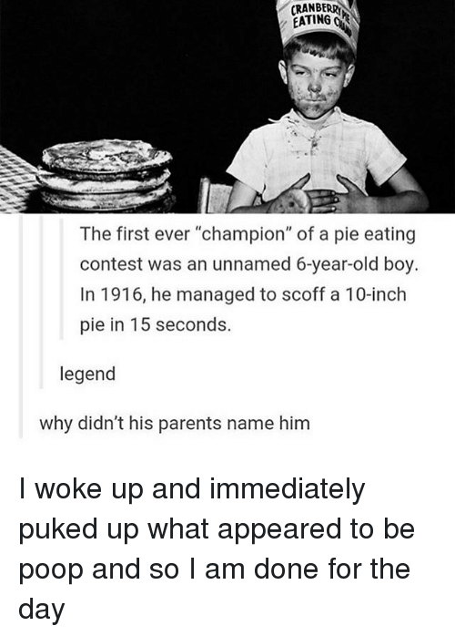 """Memes, Poop, and 🤖: CRANBERRY  EATING OR  The first ever """"champion"""" of a pie eating  contest was an unnamed 6-year-old boy.  In 1916, he managed to scoff a 10-inch  pie in 15 seconds.  legend  why didn't his parents name him I woke up and immediately puked up what appeared to be poop and so I am done for the day"""