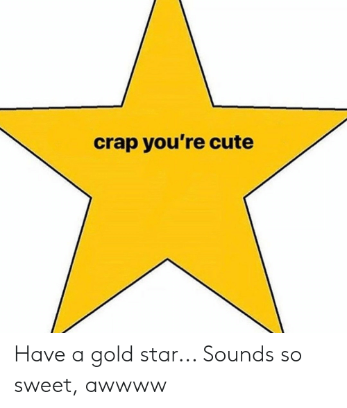 Cute, Star, and Gold: crap you're cute Have a gold star... Sounds so sweet, awwww