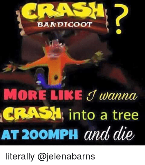 Crash Bandicoot, Tree, and Dank Memes: CRASH  BANDICOoT  CRASH  into a tree  AT 200MPH and die, literally @jelenabarns