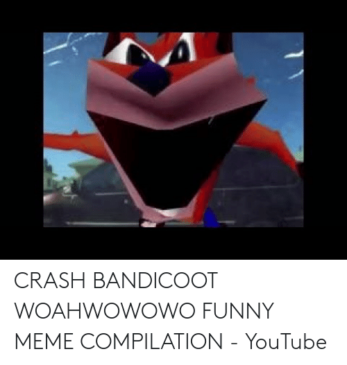 CRASH BANDICOOT WOAHWOWOWO FUNNY MEME COMPILATION - YouTube