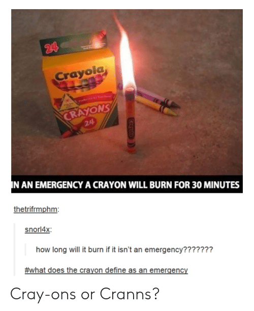 Define, What Does, and How: Crayolg  NS  CRAYO  24  N AN EMERGENCY A CRAYON WILL BURN FOR 30 MINUTES  thetrifrmphm  snorl4x  how long will it burn if it isn't an emergency???????  #what does the crayon define as an emergency Cray-ons or Cranns?
