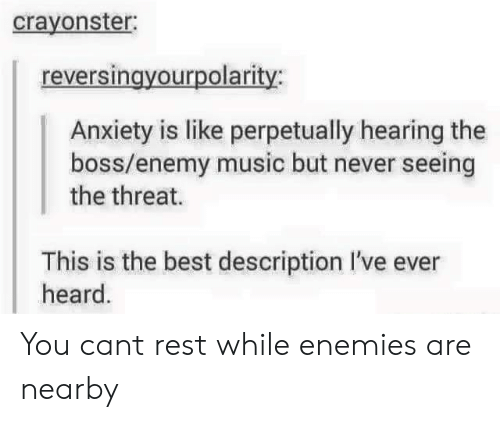 Music, Anxiety, and Best: crayonster  reversingyourpolarity:  Anxiety is like perpetually hearing the  boss/enemy music but never seeing  the threat.  This is the best description I've ever  heard. You cant rest while enemies are nearby