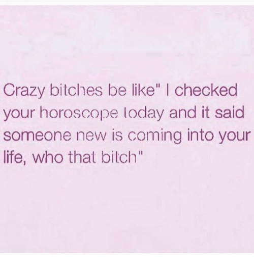 """Be Like, Crazy, and Life: Crazy bitches be like  I checked  your horoscope loday and it said  someone new is coming into your  life, who that bilch"""""""