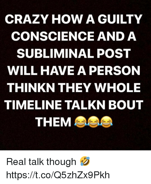 Crazy, Conscience, and How: CRAZY HOW A GUILTY  CONSCIENCE AND A  SUBLIMINAL POST  WILL HAVE A PERSON  THINKN THEY WHOLE  TIMELINE TALKN BOUT  THEM Real talk though 🤣 https://t.co/Q5zhZx9Pkh