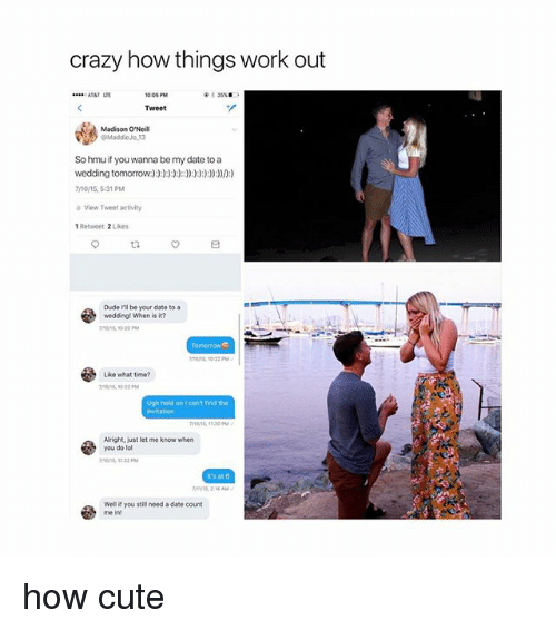 Crazy, Cute, and Dude: crazy how things work out  Tweet  Madison O'Neill  So hmu if you wanna be my date to a  wedding tomorow:  7/1015, 531 PM  hView Tweet activity  1 Retweet 2 Likes  Dude Ill be your date to a  weddingt When is it?  nons 10 22 P  Like what time?  Ugh hold on I can't find the  Alright, just let me know when  you do lol  1132 M  it's at 6  s, 214 A  we you stis need a date count  me in! how cute