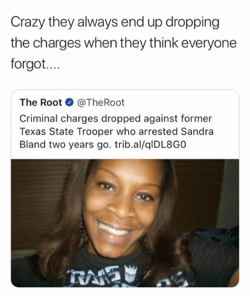 Crazy, Texas, and Who: Crazy they always end up dropping  the charges when they think everyone  forgot.  The Root·@TheRoot  Criminal charges dropped against former  Texas State Trooper who arrested Sandra  Bland two years go. trib.al/qlDL8GO