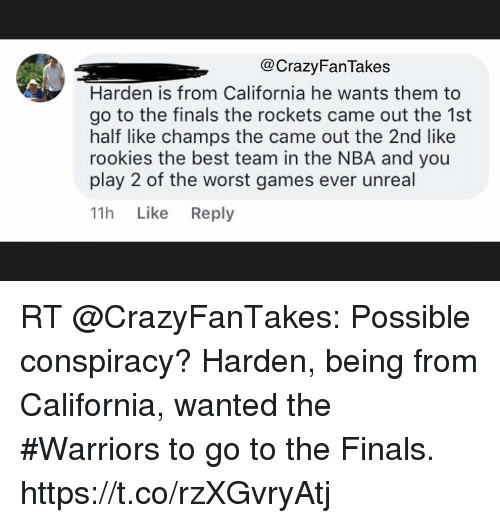 Finals, Nba, and Sports: @CrazyFanTakes  Harden is from California he wants them to  go to the finals the rockets came out the 1st  half like champs the came out the 2nd like  rookies the best team in the NBA and you  play 2 of the worst games ever unreal  11h Like Reply RT @CrazyFanTakes: Possible conspiracy? Harden, being from California, wanted the #Warriors to go to the Finals. https://t.co/rzXGvryAtj