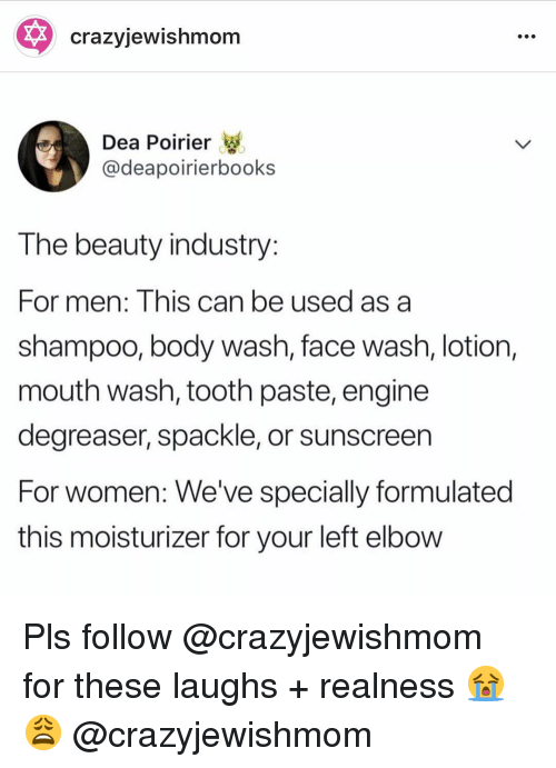 Women, Dea, and Can: * crazyjewishmom  Dea Poirier  @deapoirierbooks  T he beauty industry  For men: Inis can be used as a  shampoo, body wash, face wash, lotion,  mouth wash, tooth paste, engine  degreaser, spackle, or sunscreen  For women: We've specially formulated  this moisturizer for your left elbow Pls follow @crazyjewishmom for these laughs + realness 😭😩 @crazyjewishmom