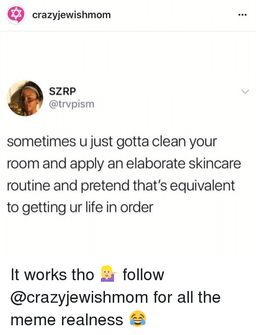 Life, Meme, and All The: crazyjewishmom  SZRP  @trvpism  sometimes u just gotta clean your  room and apply an elaborate skincare  routine and pretend that's equivalent  to getting ur life in order It works tho 💁🏼 follow @crazyjewishmom for all the meme realness 😂