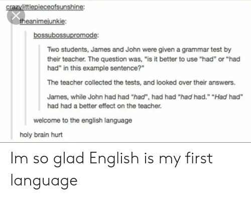 "Teacher, Brain, and Test: crazylittlepieceofsunshine:  theanimejunkie:  bossubossupromode:  Two students, James and John were given a grammar test by  their teacher. The question was, ""is it better to use ""had or ""had  had"" in this example sentence?""  The teacher collected the tests, and looked over their answers.  James, while John had had ""had"", had had ""had had."" ""Had had  had had a better effect on the teacher.  welcome to the english language  holy brain hurt Im so glad English is my first language"