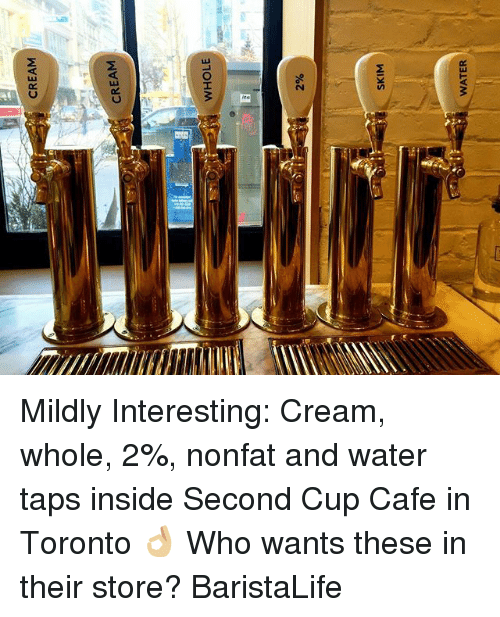 Toronto, Water, and Barista: CREAM  CREAM  WHOLE  2%  SKIM  WATER Mildly Interesting: Cream, whole, 2%, nonfat and water taps inside Second Cup Cafe in Toronto 👌🏼 Who wants these in their store? BaristaLife