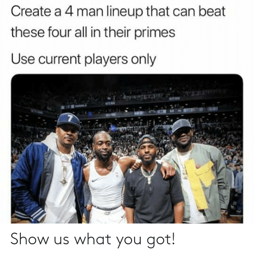 Nba, Got, and Create A: Create a 4 man lineup that can beat  these four all in their primes  Use current players only Show us what you got!