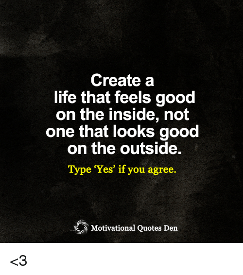 Create A Life That Feels Good On The Inside Not One That Looks Good