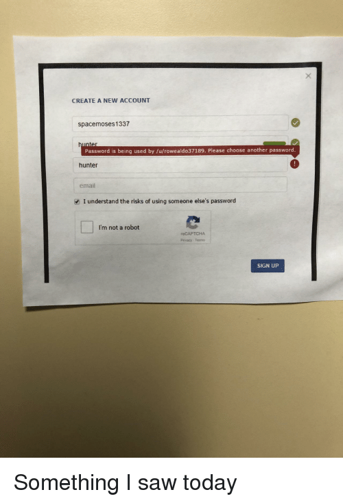 Saw, Email, and Today: CREATE A NEW ACCOUNT  spacemoses1337  Password is being used by /u/rowealdo37189. Please choose another password  hunter  email  I understand the risks of using someone else's password  I'm not a robot  reCAPTCHA  Privacy-Tenns  SIGN UP Something I saw today