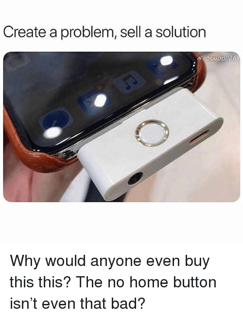 Bad, Memes, and Home: Create a problem, sell a solution Why would anyone even buy this this? The no home button isn't even that bad?