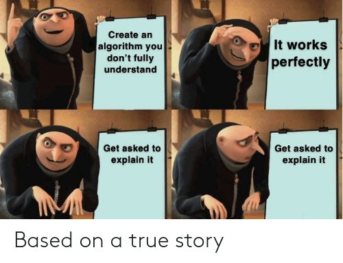 True, True Story, and Create: Create an  It works  algorithm you  don't fully  understand  perfectly  Get asked to  Get asked to  explain it  explain it  www.u Based on a true story