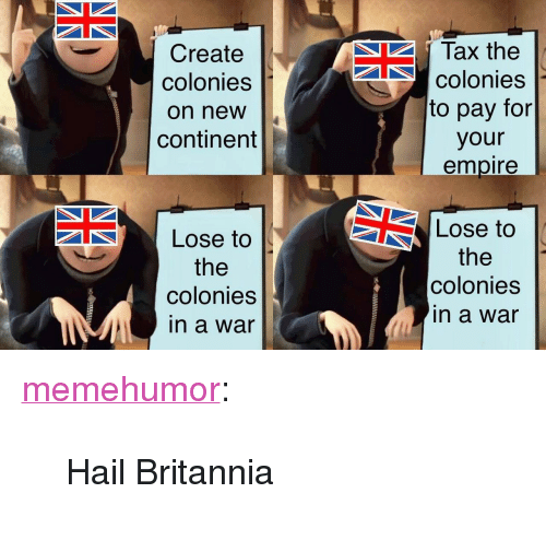 """Empire, Tumblr, and Blog: Create  colonies  on new  continent  Tax the  colonies  to pay for  your  empire  Lose to  the  colonies  in a war  Lose to  the  colonies  in a war <p><a href=""""http://memehumor.net/post/171760032940/hail-britannia"""" class=""""tumblr_blog"""">memehumor</a>:</p>  <blockquote><p>Hail Britannia</p></blockquote>"""