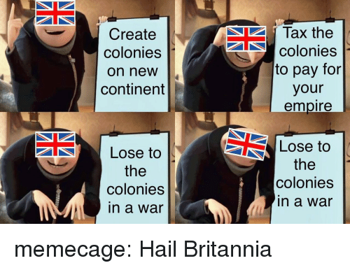 Empire, Tumblr, and Blog: Create  colonies  on new  continent  Tax the  colonies  to pay for  your  empire  Lose to  the  colonies  in a war  Lose to  the  colonies  in a war memecage:  Hail Britannia