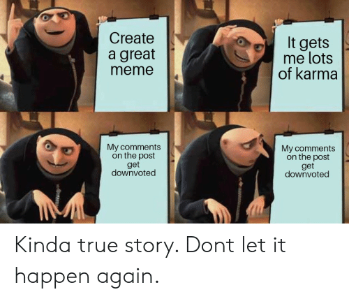 Meme, True, and Karma: Create  It gets  me lots  of karma  a great  meme  My comments  on the post  get  downvoted  My comments  on the post  get  downvoted  u Kinda true story. Dont let it happen again.