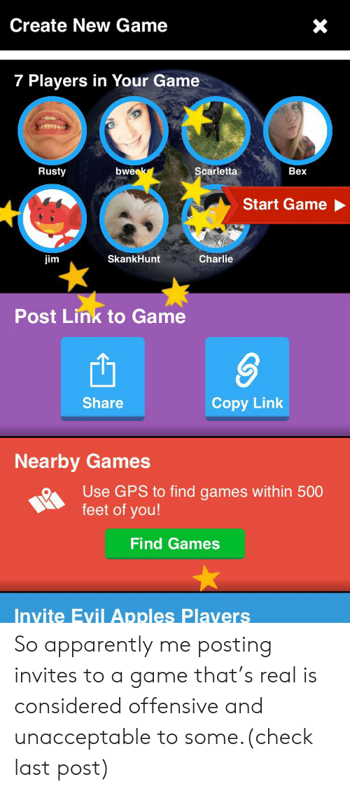 Apparently, Charlie, and Gps: Create New Game  7 Players in Your Game  bweek  Scarletta  Rusty  Bex  Start Game  SkankHunt  Charlie  jim  Post Link to Game  Share  Copy Link  Nearby Games  Use GPS to find games within 500  feet of you!  Find Games  Invite Evil Apples Plavers So apparently me posting invites to a game that's real is considered offensive and unacceptable to some.(check last post)