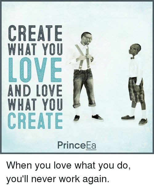 Love, Memes, and Prince: CREATE s  WHAT YOU  AND LOVE  WHAT YOU  E  CREATE  Prince Ea When you love what you do, you'll never work again.