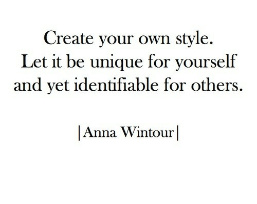 Anna, Anna Wintour, and Create Your Own: Create your own style.  Let it be unique for yourself  and vet identifiable for others,  |Anna Wintour