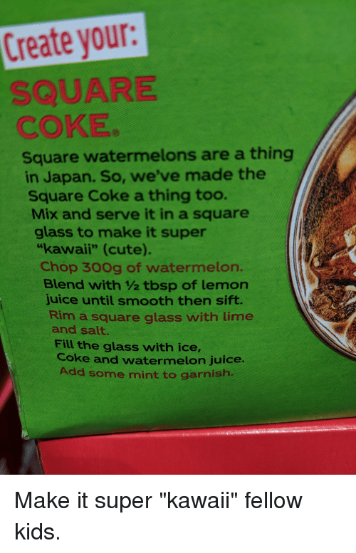 """Cute, Juice, and Smooth: Create your  SQUARE  COKE  Square watermelons are a thing  in Japan. So, we've made the  Square Coke a thing too.  Mix and serve it in a square  glass to make it super  """"kawaii"""" (cute).  Chop 30Og of watermelon.  Blend with 1/2 tbsp of lemon  juice until smooth then sift.  Rim a square glass with lime  and salt.  Fill the glass with ice,  Coke and watermelon juice  Add some mint to garnish"""