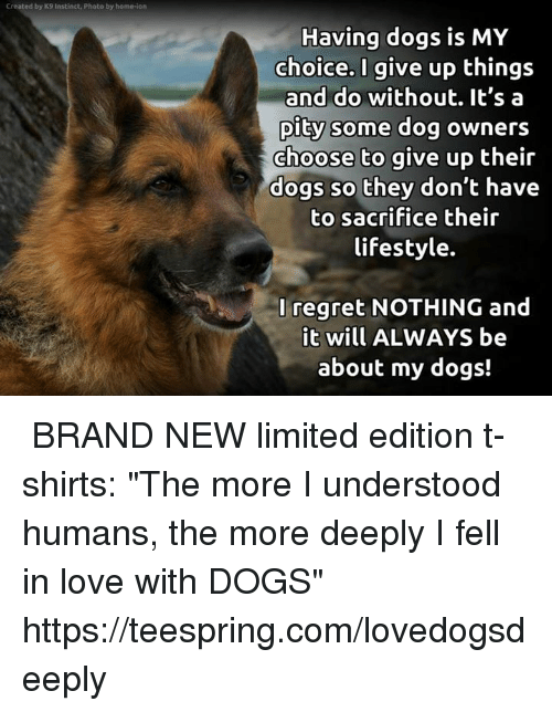 "Dogs, Love, and Memes: Created by K9 Instinct, Photo by home-ion  Having dogs is MY  choice.I give up things  and do without. It's a  pity some dog owners  choose to give up their  dogs so they don't have  to sacrifice their  lifestyle.  Iregret NOTHING and  t will ALWAYS be  about my dogs! ★ BRAND NEW limited edition t-shirts: ""The more I understood humans, the more deeply I fell in love with DOGS"" ★ ★ https://teespring.com/lovedogsdeeply ★"