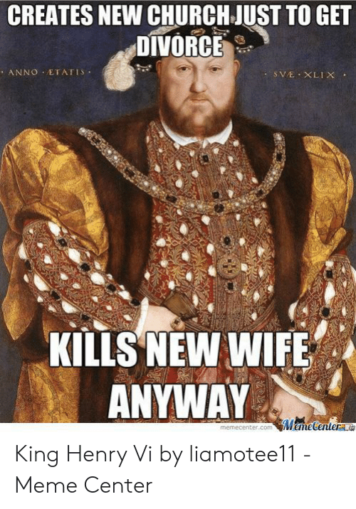 Church, Meme, and Divorce: CREATES NEW CHURCH JUST TO GET  DIVORCE  KILIS NEW WIFE  ANYWAY  memecenter.comMemetentera King Henry Vi by liamotee11 - Meme Center