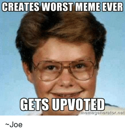 creates worst meme ever gets upvoted memegenerator net ~joe 7984497 creates worst meme ever gets upvoted memegenerator net ~joe meme
