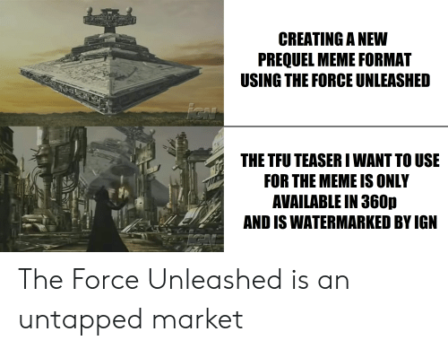 Meme, Ign, and Creating A: CREATING A NEW  PREQUEL MEME FORMAT  USING THE FORCE UNLEASHED  iCN  THE TFU TEASER I WANT TO USE  FOR THE MEME IS ONLY  AVAILABLE IN 360p  AND IS WATERMARKED BY IGN  IGN The Force Unleashed is an untapped market