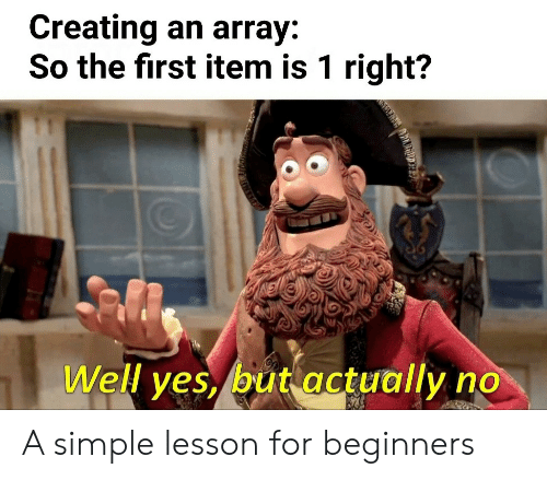 Simple, Yes, and First: Creating an array:  So the first item is 1 right?  Well yes, but actually  AIEOIAD A simple lesson for beginners