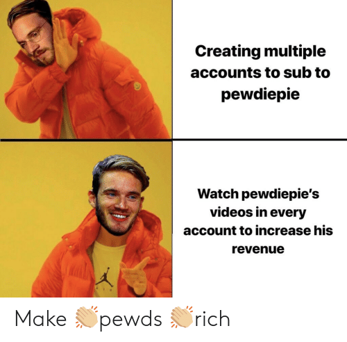 Videos, Watch, and Account: Creating multiple  accounts to sub to  pewdiepie  Watch pewdiepie's  videos in every  account to increase his  revenue Make 👏🏼pewds 👏🏼rich
