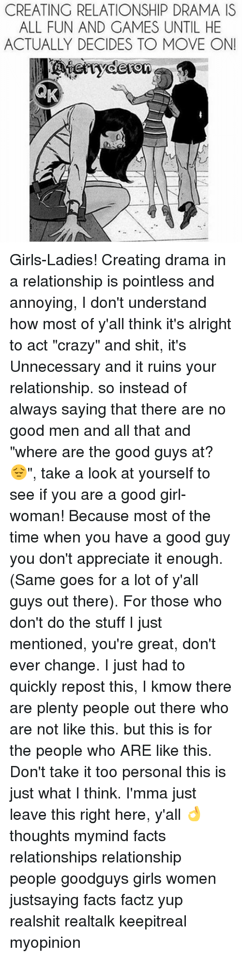 """Memes, 🤖, and Drama: CREATING RELATIONSHIP DRAMA IS  ALL FUN AND GAMES UNTIL HE  ACTUALLY DECIDES TO MOVE ON!  ryderon Girls-Ladies! Creating drama in a relationship is pointless and annoying, I don't understand how most of y'all think it's alright to act """"crazy"""" and shit, it's Unnecessary and it ruins your relationship. so instead of always saying that there are no good men and all that and """"where are the good guys at? 😔"""", take a look at yourself to see if you are a good girl-woman! Because most of the time when you have a good guy you don't appreciate it enough. (Same goes for a lot of y'all guys out there). For those who don't do the stuff I just mentioned, you're great, don't ever change. I just had to quickly repost this, I kmow there are plenty people out there who are not like this. but this is for the people who ARE like this. Don't take it too personal this is just what I think. I'mma just leave this right here, y'all 👌 thoughts mymind facts relationships relationship people goodguys girls women justsaying facts factz yup realshit realtalk keepitreal myopinion"""