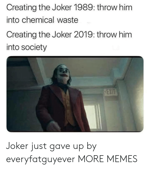 Dank, Joker, and Memes: Creating the Joker 1989: throw him  into chemical waste  Creating the Joker 2019: throw him  into society  REXIT Joker just gave up by everyfatguyever MORE MEMES