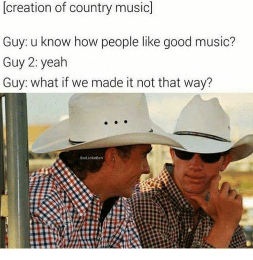Music, Yeah, and Country Music: [creation of country music]  Guy: u know how people like good music?  Guy 2: yeah  Guy: what if we made it not that way?  BadJokeBen